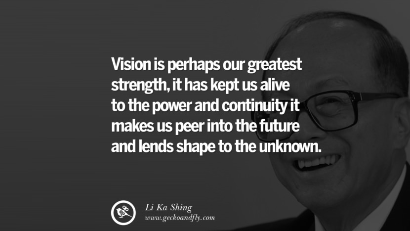 Vision is perhaps our greatest strength, it has kept us alive to the power and continuity it makes us peer into the future and lends shape to the unknown. best tumblr quotes instagram pinterest Inspiring Li Ka Shing Life Lessons and Business Quotes