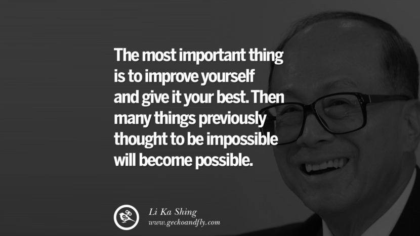 The most important thing is to improve yourself and give it your best. Then many things previously thought to be impossible will become possible. best tumblr quotes instagram pinterest Inspiring Li Ka Shing Life Lessons and Business Quotes