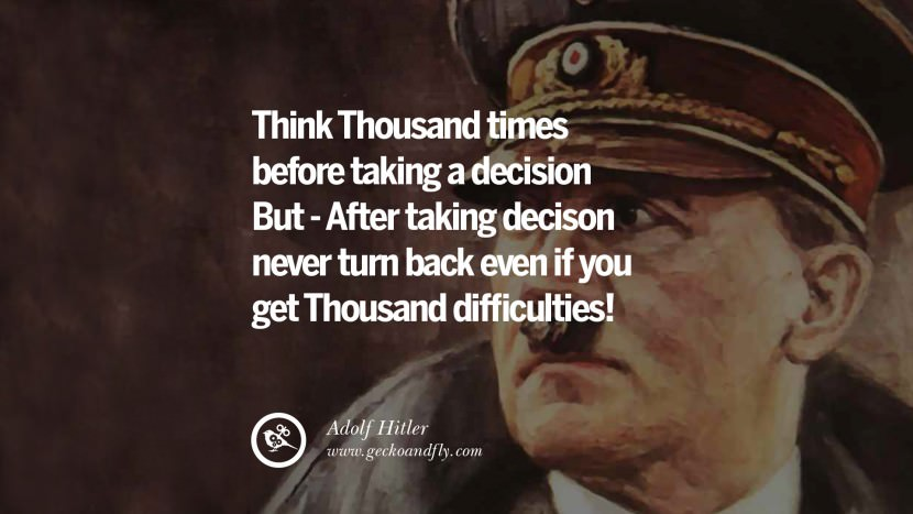 Think thousand times before taking a decision but after taking decision never turn back even if you get Thousand difficulties! Adolf Hitler best tumblr instagram pinterest inspiring mein kampf politics nationalism patriotism war