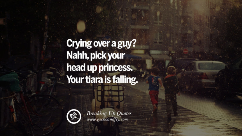 Crying over a guy? Nahh, pick you head up princess. Your tiara is falling. best facebook tumblr instagram pinterest inspiring Quotes On Getting Over A Break Up After A Bad Relationship