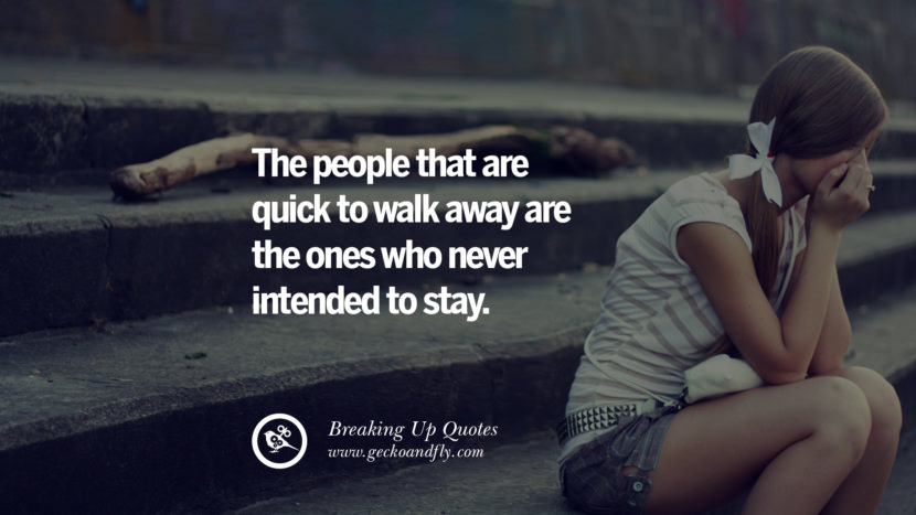 The people that are quick to walk away are the ones who never intended to stay. best facebook tumblr instagram pinterest inspiring Quotes On Getting Over A Break Up After A Bad Relationship