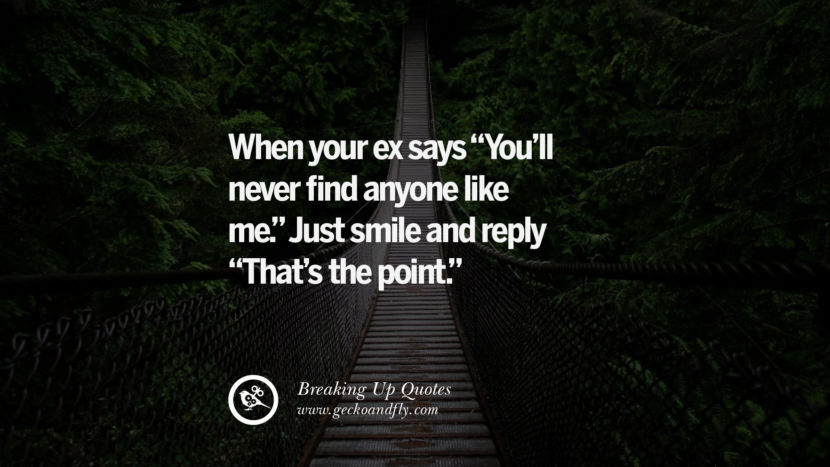 When your ex says You'll never find anyone like me. Just smile and reply That's the point. best facebook tumblr instagram pinterest inspiring Quotes On Getting Over A Break Up After A Bad Relationship