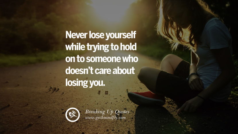 Never lose yourself while trying to hold on to someone who doesn't care about losing you. best facebook tumblr instagram pinterest inspiring Quotes On Getting Over A Break Up After A Bad Relationship