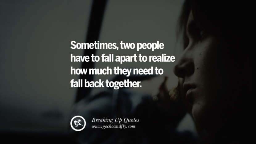 Sometimes, two people have to fall apart to realize how much they need to fall back together. best facebook tumblr instagram pinterest inspiring Quotes On Getting Over A Break Up After A Bad Relationship