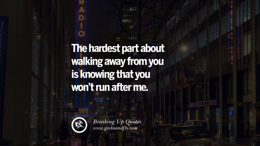 The hardest part about walking away from you is knowing that you won't run after me. best facebook tumblr instagram pinterest inspiring Quotes On Getting Over A Break Up After A Bad Relationship