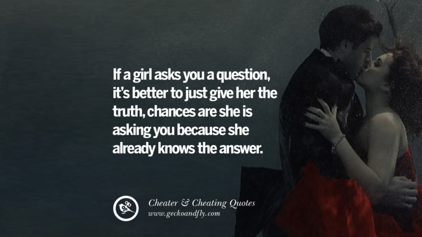 If a girl asks you a question, it's better to just give her the truth, chances are she is asking you because she already knows the answer. best tumblr quotes instagram pinterest Inspiring cheating men cheater boyfriend liar husband