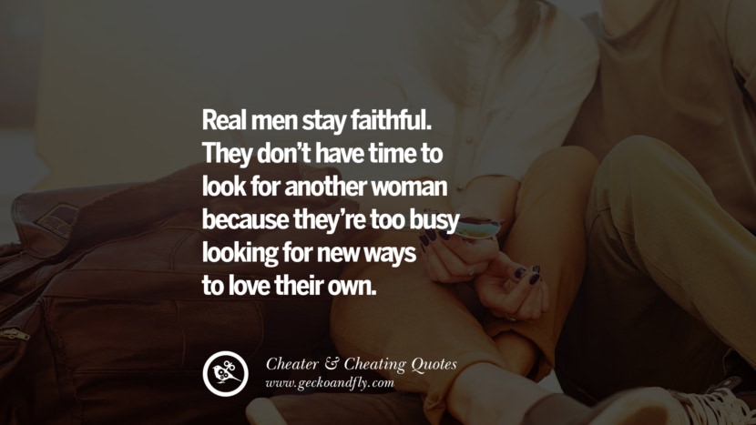 Real men stay faithful. They don't have time to look for another woman because they're too busy looking for new ways to love their own. best tumblr quotes instagram pinterest Inspiring cheating men cheater boyfriend liar husband