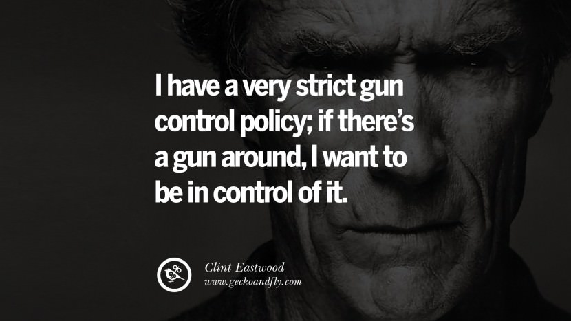 I have a very strict gun control policy; if there's a gun around, I want to be in control of it. best Clint Eastwood quotes tumblr instagram pinterest inspiring movie speech young