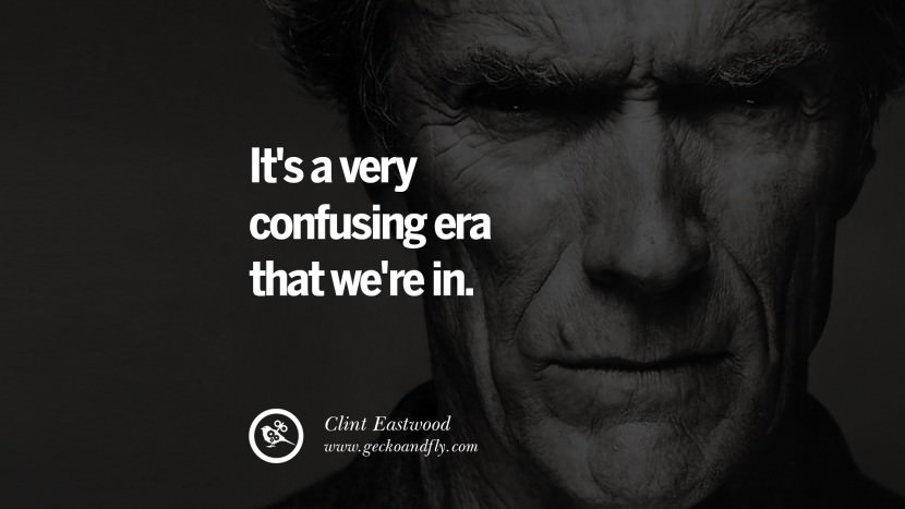It's a very confusing era that we're in. best Clint Eastwood quotes tumblr instagram pinterest inspiring movie speech young