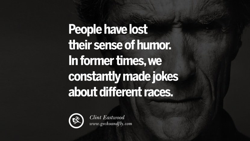 People have lost their sense of humor. In former times, we constantly made jokes about different races.