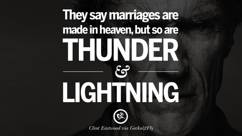 They say marriages are made in heaven, but so are thunder and lightning. best Clint Eastwood quotes tumblr instagram pinterest inspiring movie speech young