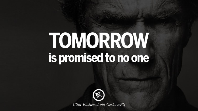 Tomorrow is promised to no one.