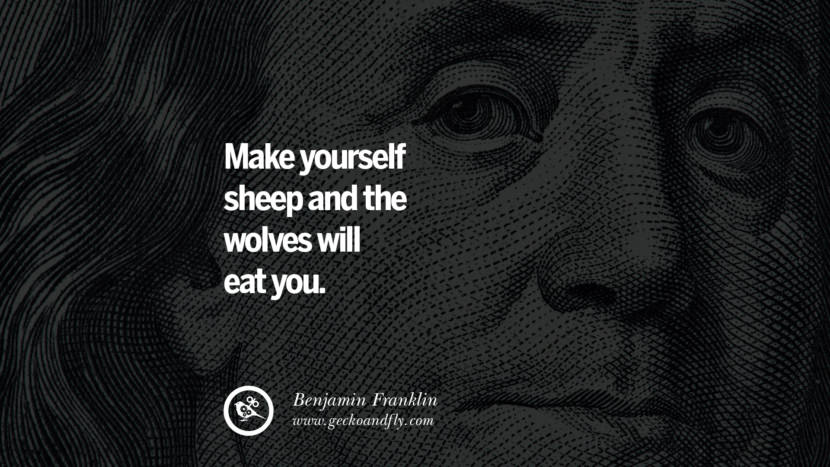 Make yourself sheep and the wolves will eat you. Benjamin Franklin Quotes on Knowledge, Opportunities, and Liberty
