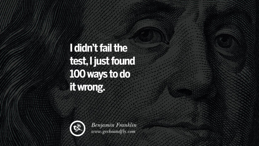 I didn't fail the test, I just found 100 ways to do it wrong. Benjamin Franklin Quotes on Knowledge, Opportunities, and Liberty