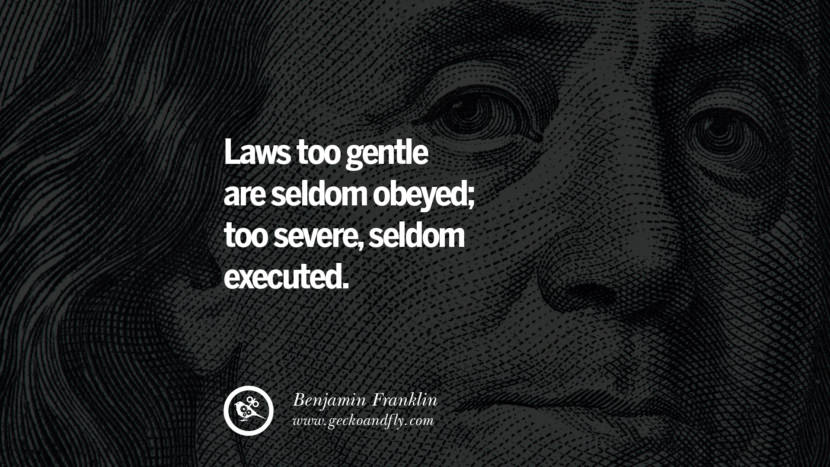 Laws too gentle are seldom obeyed; too severe, seldom executed. Benjamin Franklin Quotes on Knowledge, Opportunities, and Liberty