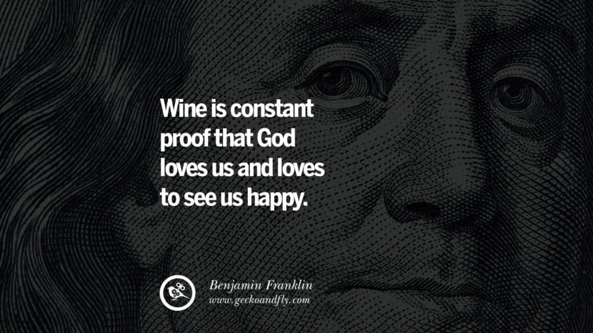 Wine is constant proof that God loves us and loves to see us happy. Benjamin Franklin Quotes on Knowledge, Opportunities, and Liberty