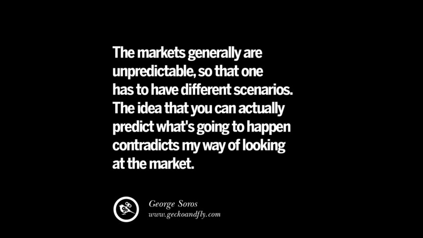 The markets generally are unpredictable, so that one has to have different scenarios. The idea that you can actually predict what's going to happen contradicts my way of looking at the market. – George Soros Best Quotes on Financial Management and Investment Banking