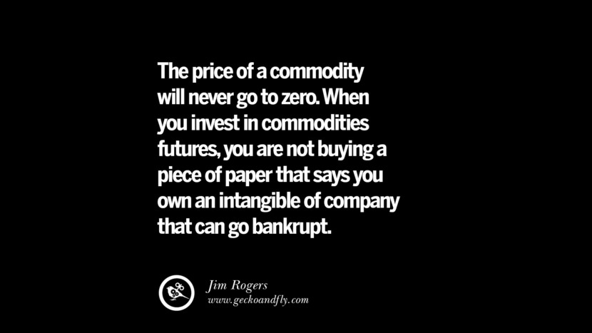 The price of a commodity will never go to zero. When you invest in commodities futures, you are not buying a piece of paper that says you own an intangible of company that can go bankrupt. – Jim Rogers Best Quotes on Financial Management and Investment Banking