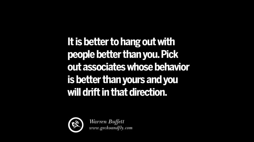 It is better to hang out with people better than you. Pick out associates whose behavior is better than yours and you will drift in that direction. – Warren Buffett Best Quotes on Financial Management and Investment Banking