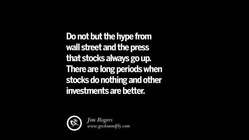 Do not but the hype from wall street and the press that stocks always go up. There are long periods when stocks do nothing and other investments are better. – Jim Rogers Best Quotes on Financial Management and Investment Banking