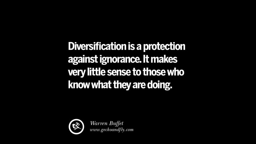 Diversification is a protection against ignorance. It makes very little sense to those who know what they are doing. – Warren Buffet Best Quotes on Financial Management and Investment Banking