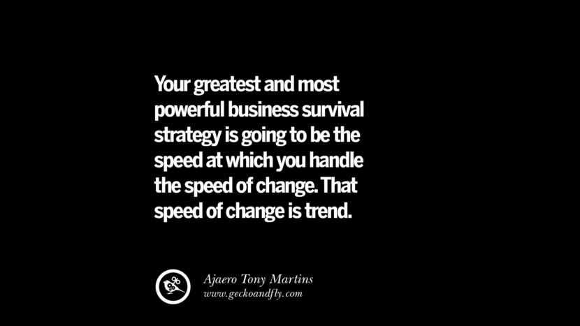 Your greatest and most powerful business survival strategy is going to be the speed at which you handle the speed of change. That speed of change is trend. – Ajaero Tony Martins Best Quotes on Financial Management and Investment Banking