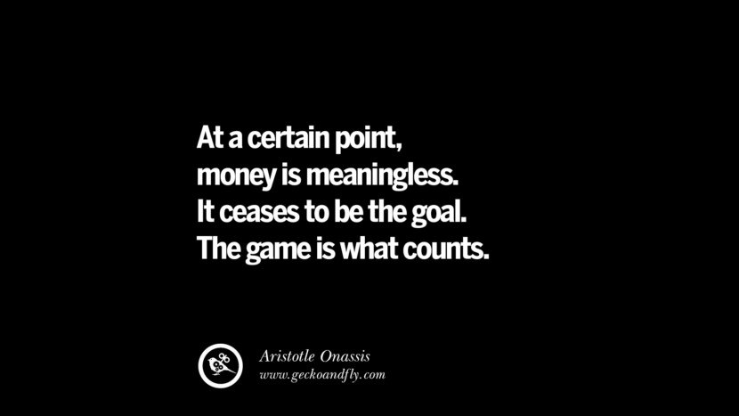 At a certain point, money is meaningless. It ceases to be the goal. The game is what counts. – Aristotle Onassis Best Quotes on Financial Management and Investment Banking
