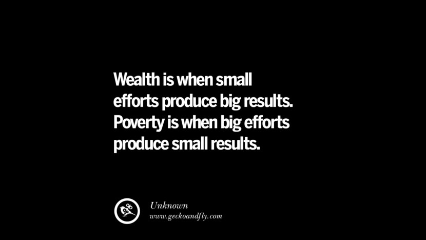 Wealth is when small efforts produce big results. Poverty is when big efforts produce small results. - Unknown Best Quotes on Financial Management and Investment Banking