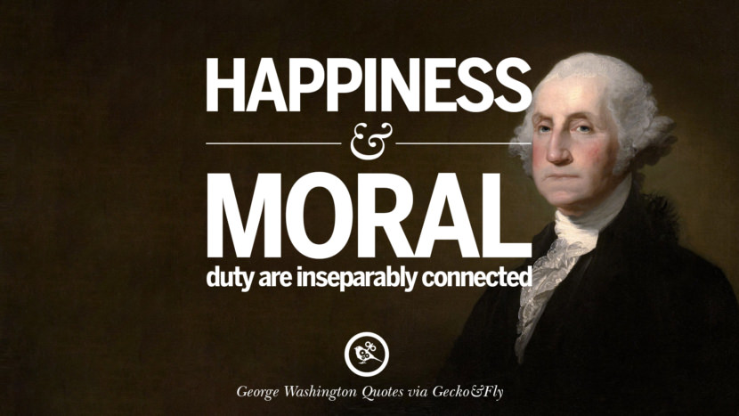 Happiness and moral duty are inseparably connected. George Washington Quotes on Freedom, Faith, Religion, War and Peace