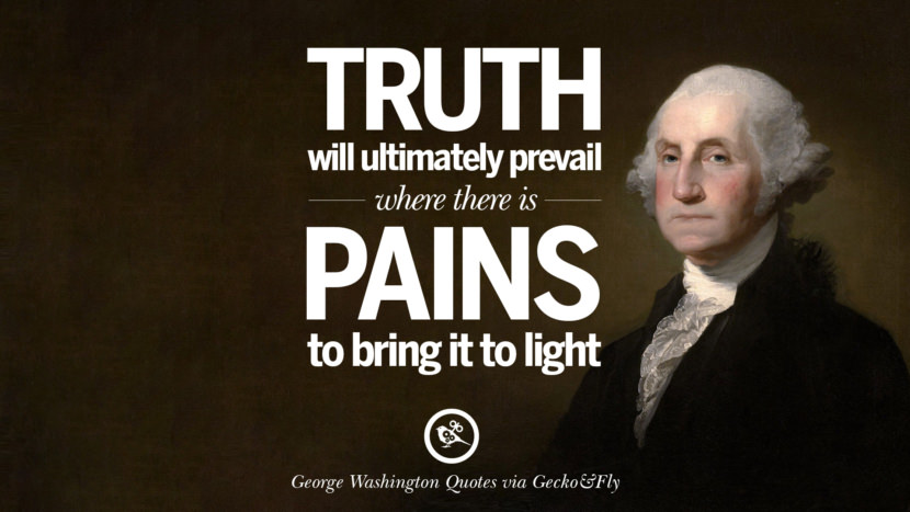 Truth will ultimately prevail where there is pains to bring it to light. George Washington Quotes on Freedom, Faith, Religion, War and Peace