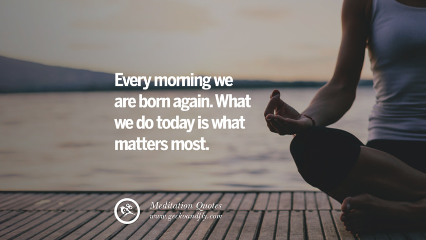 Every morning we are born again. What we do today is what matters most.