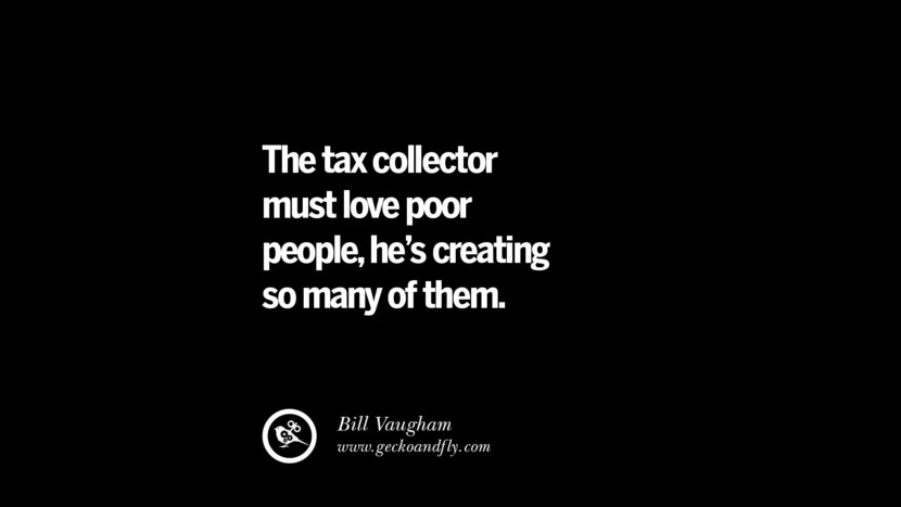 The tax collector must love poor people, he's creating so many of them. Bill Vaugham Quotes on The Good, Bad and Evil of Federal Income Tax