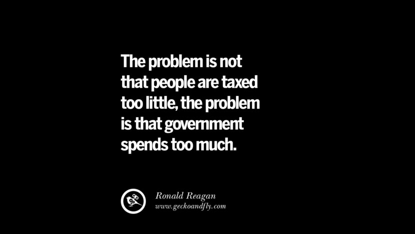 The problem is not that people are taxed too little, the problem is that government spends too much. - Ronald Reagan Quotes on The Good, Bad and Evil of Federal Income Tax