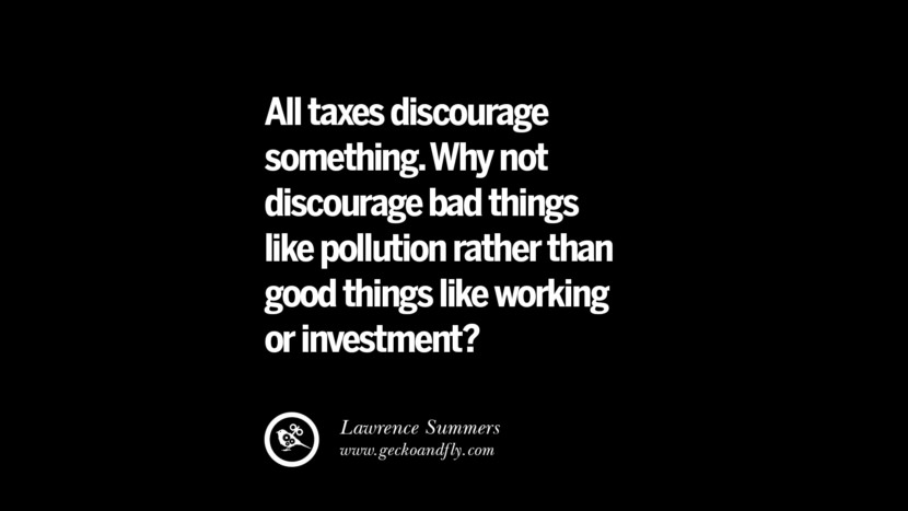 All taxes discourage something. Why not discourage bad things like pollution rather than good things like working or investment? - Lawrence Summers Quotes on The Good, Bad and Evil of Federal Income Tax
