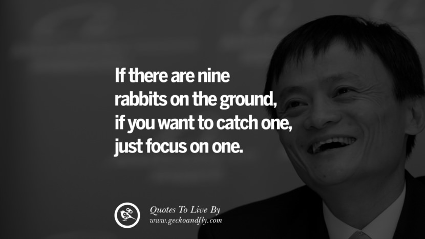 If there are nine rabbits on the ground, if you want to catch one, just focus on one. Jack Ma Quotes on Entrepreneurship, Success, Failure and Competition