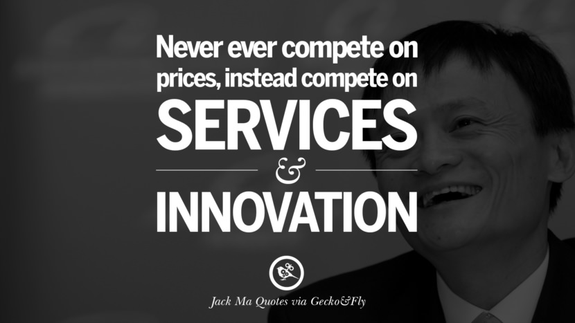 Never ever compete on prices, instead compete on services and innovation. Jack Ma Quotes on Entrepreneurship, Success, Failure and Competition