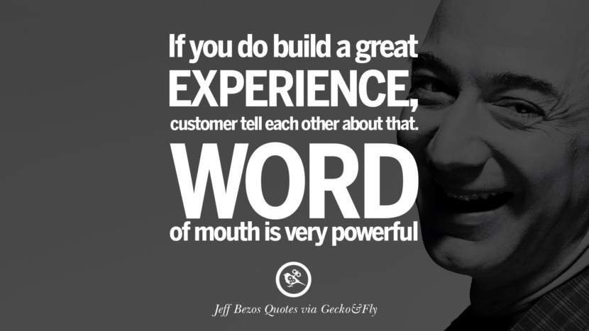 If you do build a great experience, customer tell each other about that. Word of mouth is powerful. Jeff Bezos Quotes on Innovation, Business, Commerce and Customers
