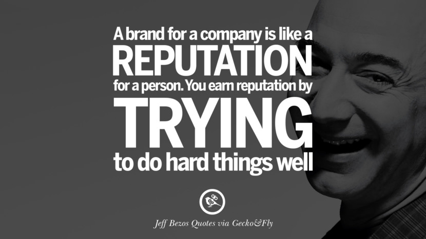 A brand fro a company is like a reputation for a person. You earn reputation by trying to do hard things well. Jeff Bezos Quotes on Innovation, Business, Commerce and Customers
