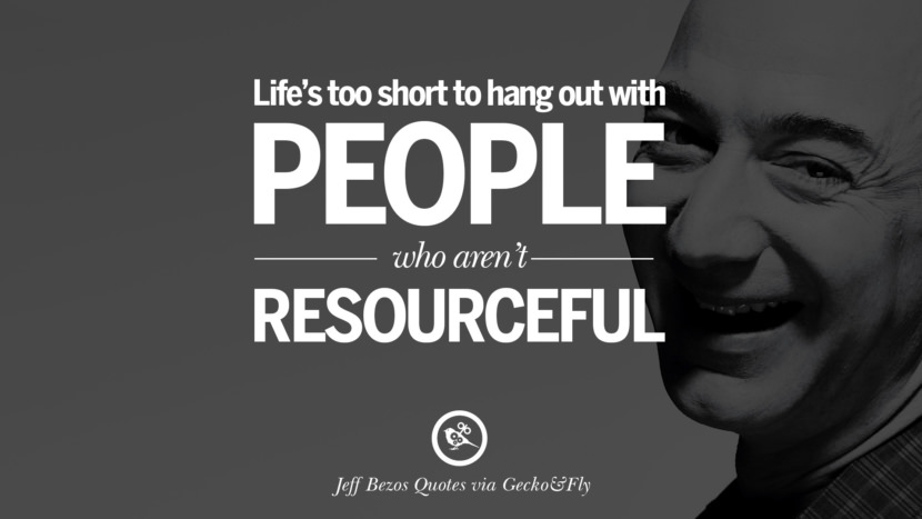 Life's too short to hang out with people who aren't resourceful. Jeff Bezos Quotes on Innovation, Business, Commerce and Customers