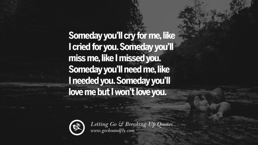 Someday you'll cry for me, like I cried for you. Someday you'll miss me, like I missed you. Someday you'll need me, like I needed you. Someday you'll love me but I won't love you. Quotes About Moving Forward From A Bad Relationship facebook instagram twitter tumblr pinterest best