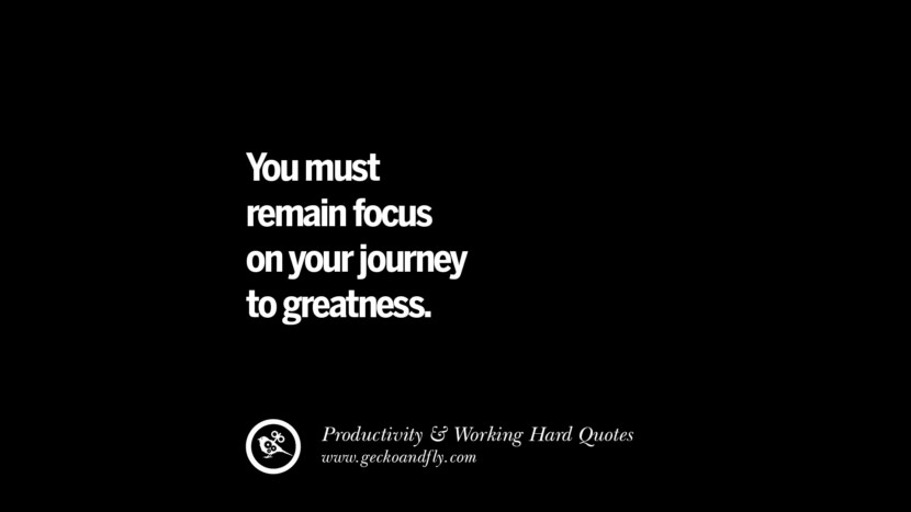 you must remain focus on your journey to greatness. Inspiring Quotes On Productivity And Working Hard To Achieve Success facebook instagram twitter tumblr pinterest poster wallpaper download