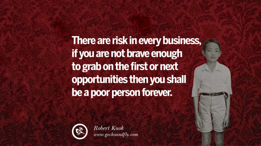 There are risk in every business, if you are not brave enough to grab on the first or next opportunities then you shall be a poor person forever. Quote by Robert Kuok