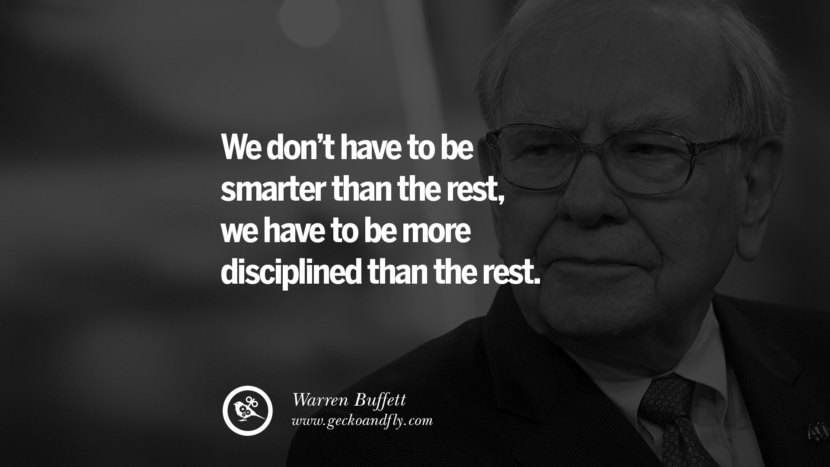 We don't have to be smarter than the rest, we have to be more disciplined than the rest. - Warren Buffett Inspiring Stock Market Investment Quotes by Successful Investors