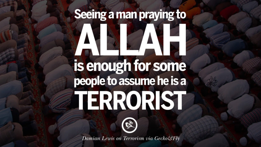 Seeing a man praying to Allah is enough for some people to assume he is a terrorist. - Damian Lewis