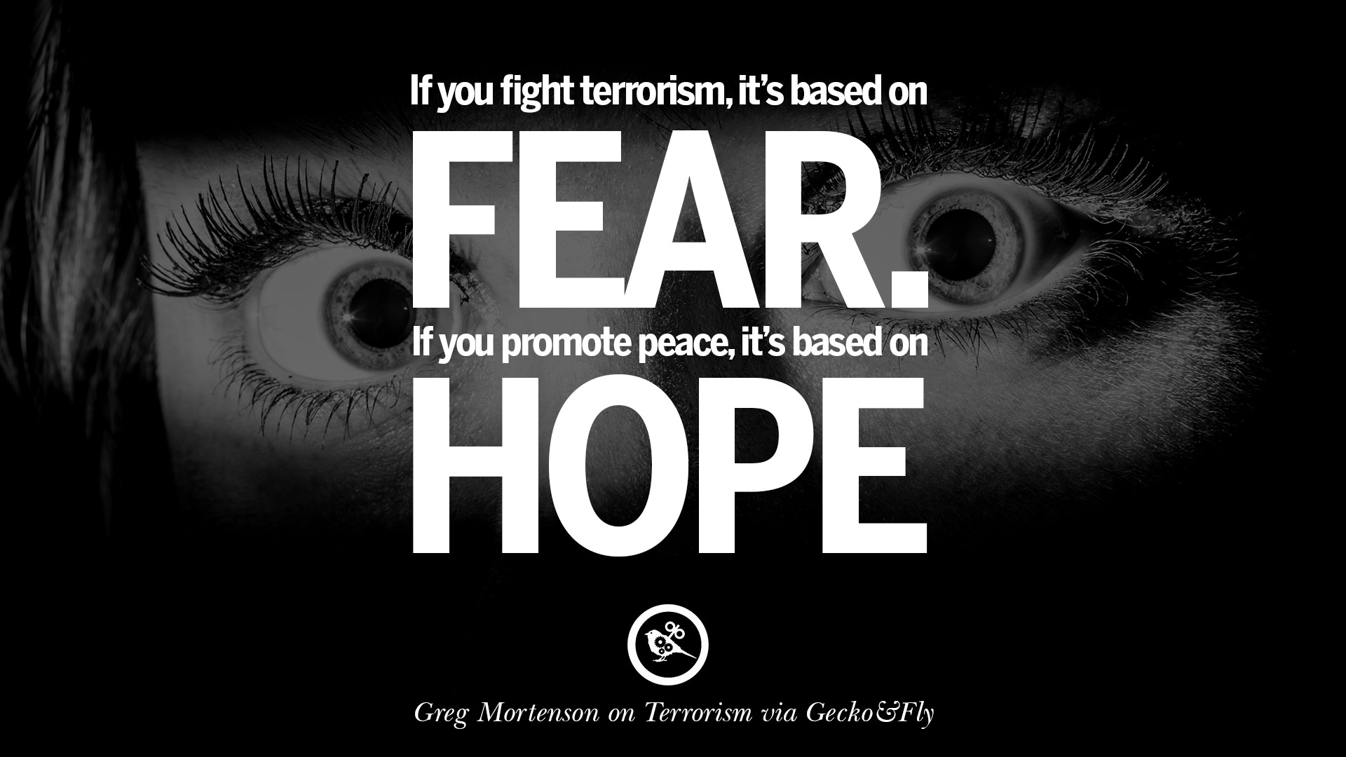 21 inspiring quotes against terrorist and religious terrorism if you fight terrorism it is based on fear if you promote peace it s based on hope greg mortenson