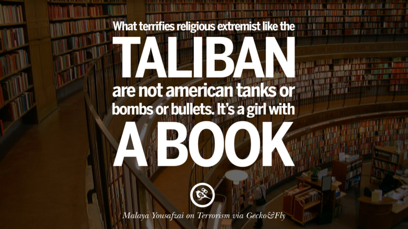 What terrifies religious extremist like the Taliban are not American tanks or bombs or bullets. It's a girl with a book. - Malaya Yousafzai
