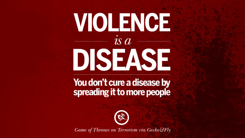 Violence is a disease. You don't cure a disease by spreading it to more people. - Game of Thrones Inspiring Quotes Against Terrorist and Religious Terrorism