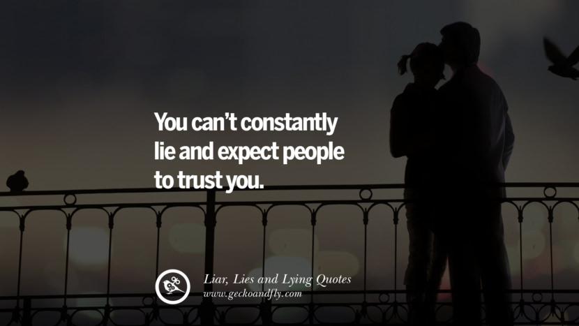You can't constantly lie and expect people to trust you. Quotes About Liar, Lies and Lying Boyfriend In A Relationship Girlfriend catching facebook instagram twitter tumblr pinterest best