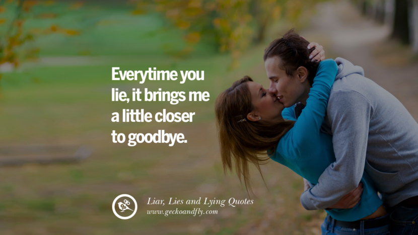 Everytime you lie, it brings me a little closer to goodbye. Quotes About Liar, Lies and Lying Boyfriend In A Relationship Girlfriend catching facebook instagram twitter tumblr pinterest best