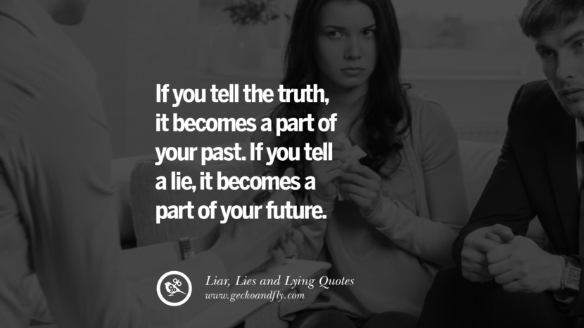 If you tell the truth it becomes a part of your past. If you tell a lie, it becomes a part of your future. Quotes About Liar, Lies and Lying Boyfriend In A Relationship Girlfriend catching facebook instagram twitter tumblr pinterest best